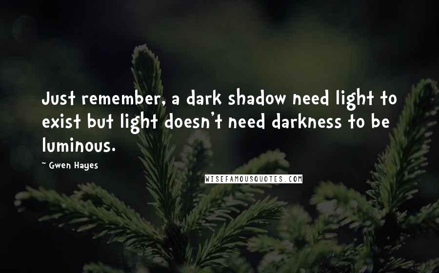 Gwen Hayes quotes: Just remember, a dark shadow need light to exist but light doesn't need darkness to be luminous.