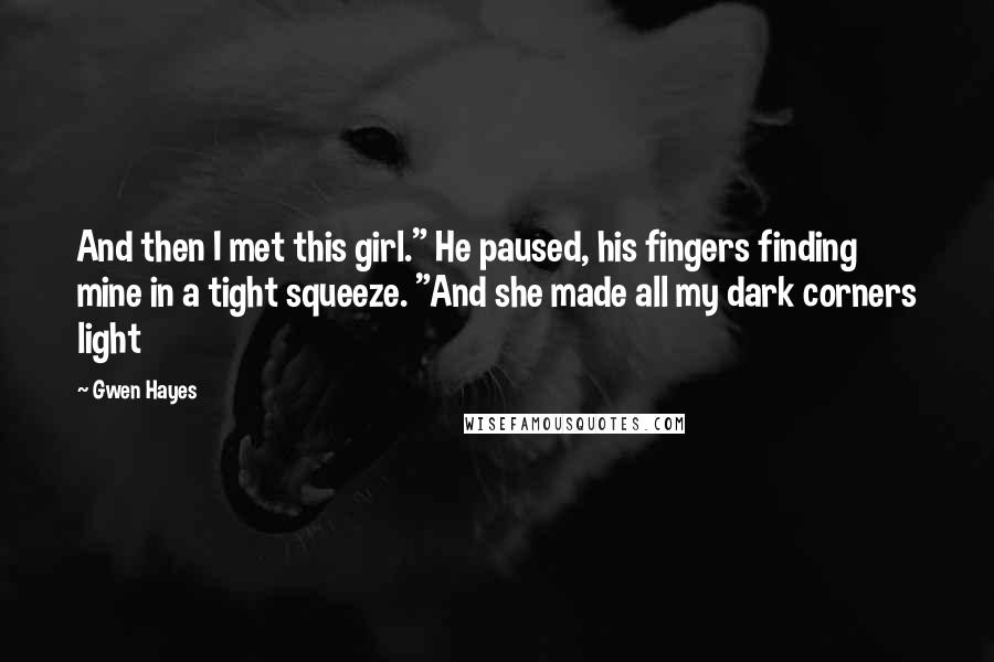 """Gwen Hayes quotes: And then I met this girl."""" He paused, his fingers finding mine in a tight squeeze. """"And she made all my dark corners light"""
