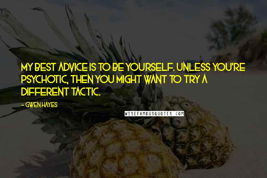 Gwen Hayes quotes: My best advice is to be yourself. Unless you're psychotic, then you might want to try a different tactic.