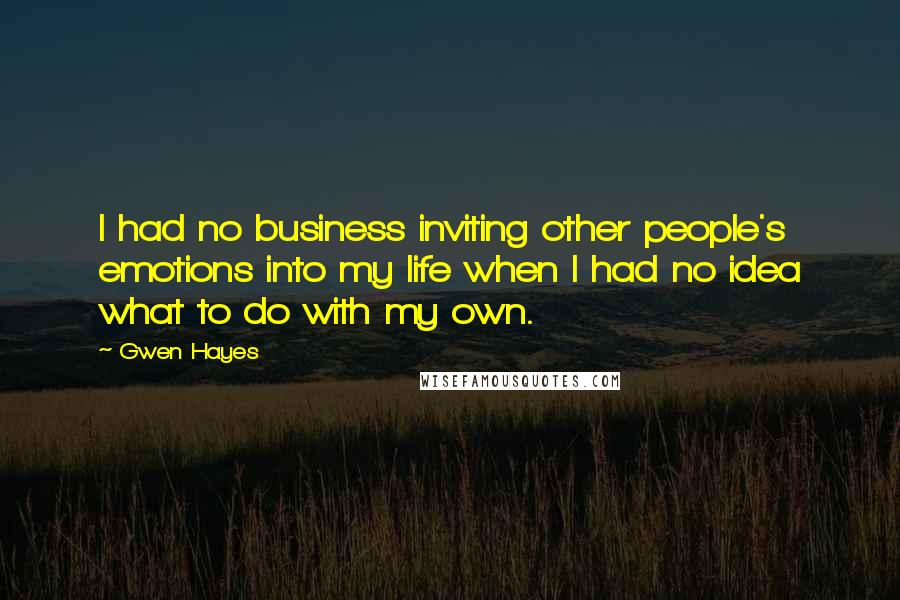 Gwen Hayes quotes: I had no business inviting other people's emotions into my life when I had no idea what to do with my own.