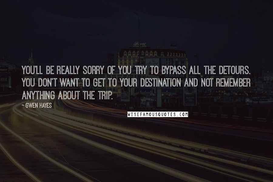 Gwen Hayes quotes: You'll be really sorry of you try to bypass all the detours. You don't want to get to your destination and not remember anything about the trip.