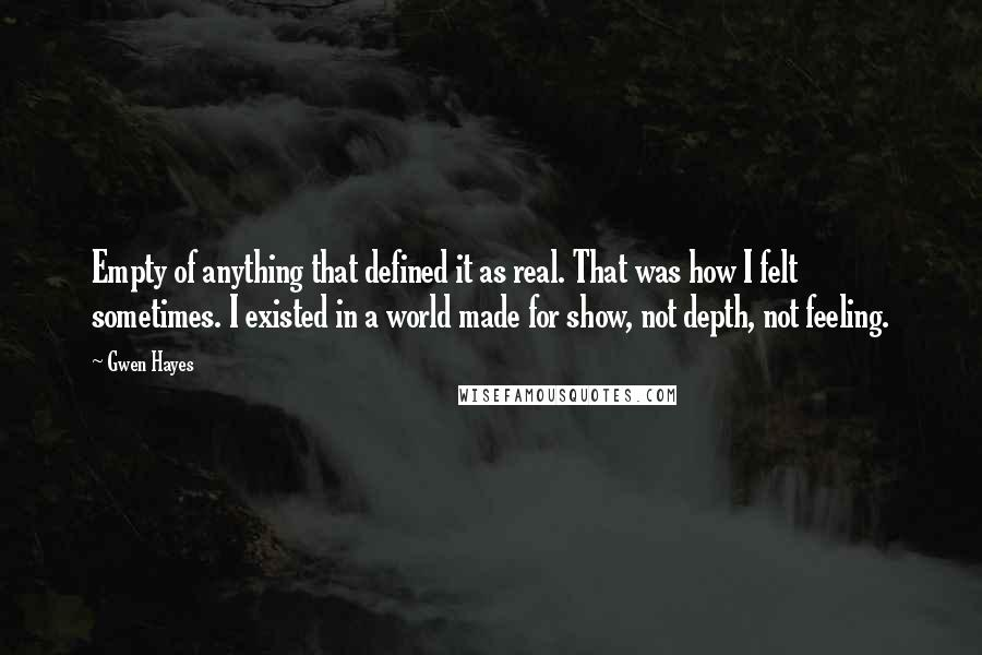 Gwen Hayes quotes: Empty of anything that defined it as real. That was how I felt sometimes. I existed in a world made for show, not depth, not feeling.
