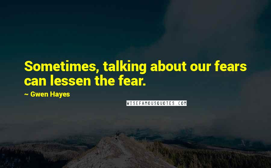 Gwen Hayes quotes: Sometimes, talking about our fears can lessen the fear.