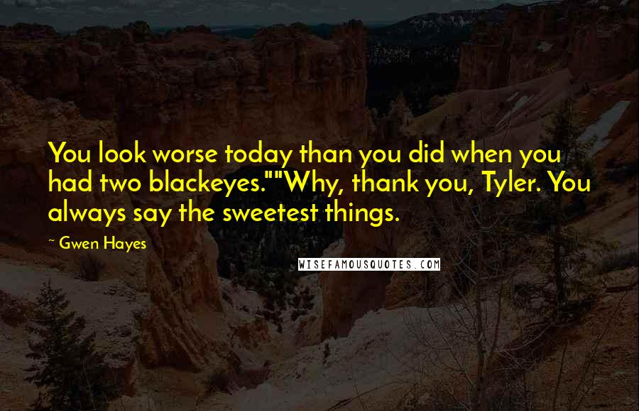 """Gwen Hayes quotes: You look worse today than you did when you had two blackeyes.""""""""Why, thank you, Tyler. You always say the sweetest things."""