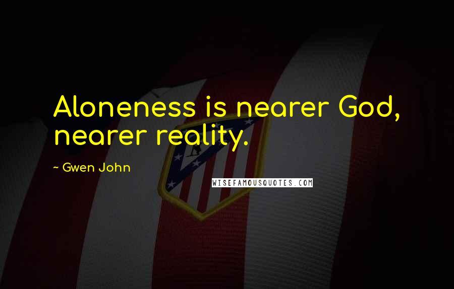 Gwen John quotes: Aloneness is nearer God, nearer reality.
