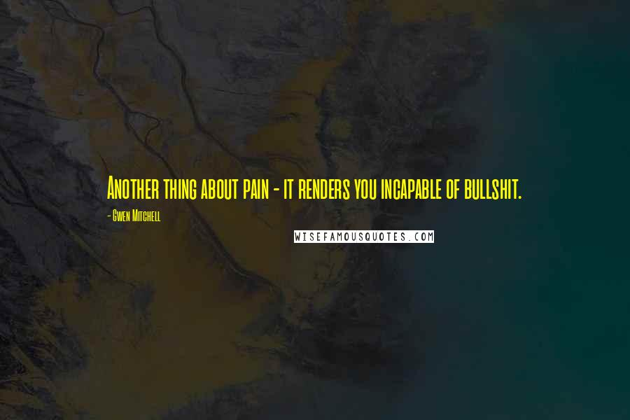 Gwen Mitchell quotes: Another thing about pain - it renders you incapable of bullshit.