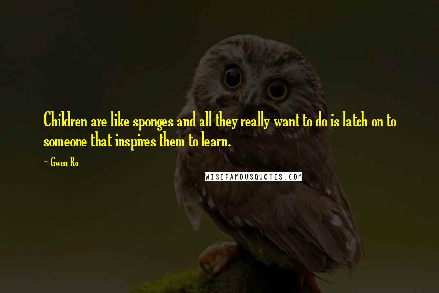 Gwen Ro quotes: Children are like sponges and all they really want to do is latch on to someone that inspires them to learn.