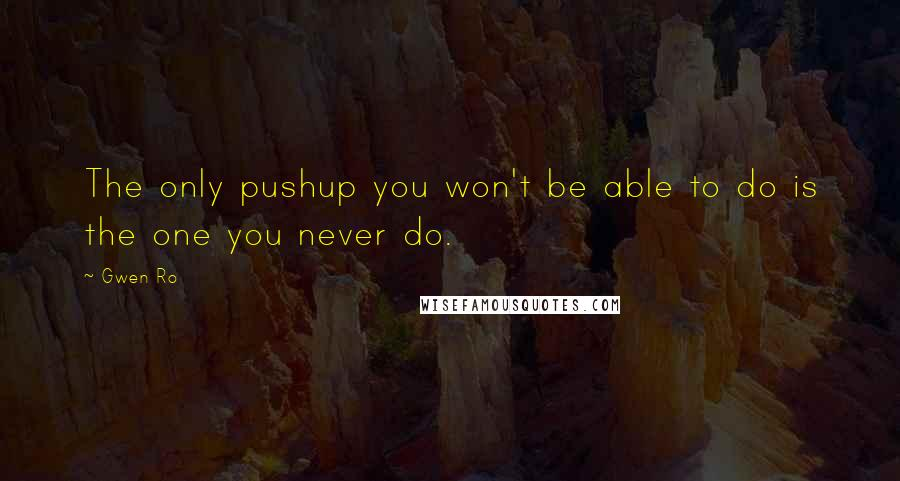Gwen Ro quotes: The only pushup you won't be able to do is the one you never do.