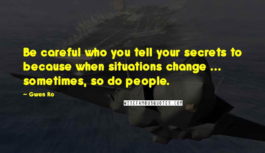 Gwen Ro quotes: Be careful who you tell your secrets to because when situations change ... sometimes, so do people.
