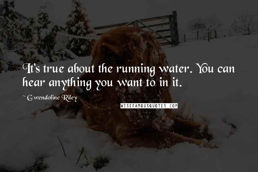 Gwendoline Riley quotes: It's true about the running water. You can hear anything you want to in it.