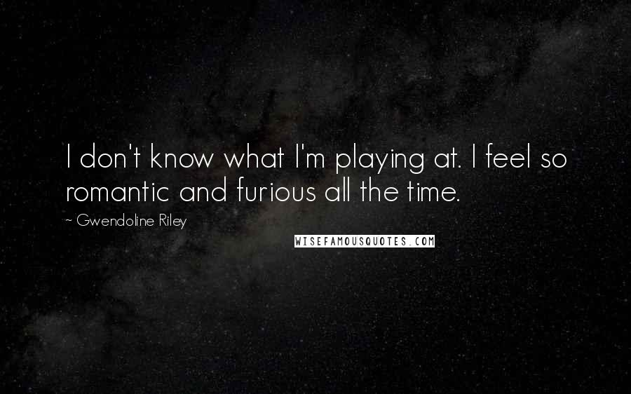 Gwendoline Riley quotes: I don't know what I'm playing at. I feel so romantic and furious all the time.
