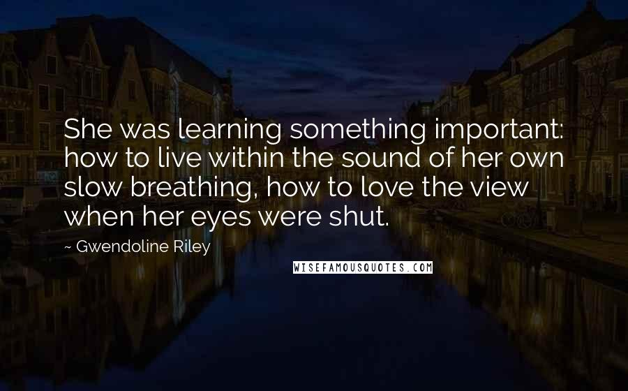 Gwendoline Riley quotes: She was learning something important: how to live within the sound of her own slow breathing, how to love the view when her eyes were shut.