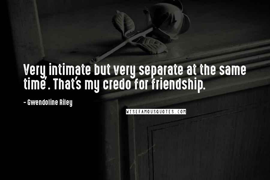 Gwendoline Riley quotes: Very intimate but very separate at the same time'. That's my credo for friendship.