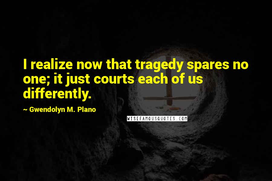 Gwendolyn M. Plano quotes: I realize now that tragedy spares no one; it just courts each of us differently.