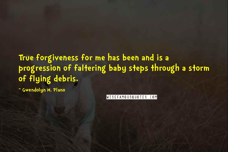 Gwendolyn M. Plano quotes: True forgiveness for me has been and is a progression of faltering baby steps through a storm of flying debris.