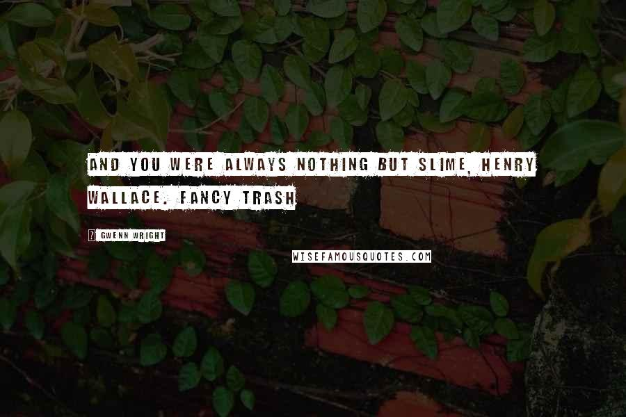Gwenn Wright quotes: And you were always nothing but slime, Henry Wallace. Fancy trash