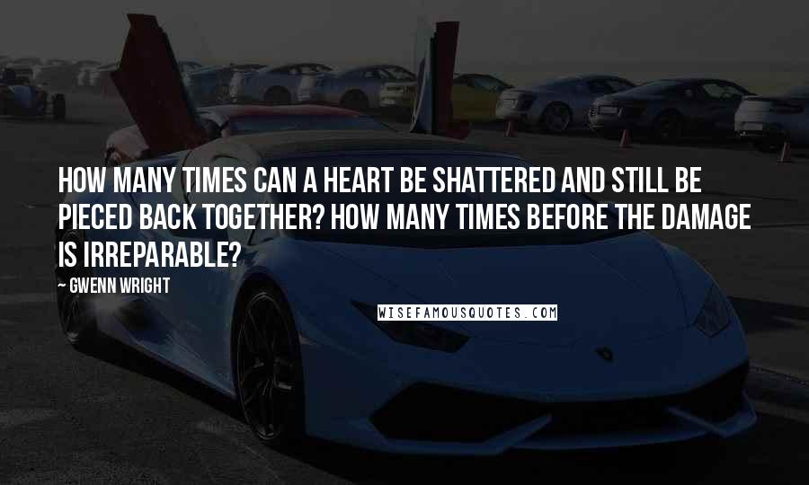 Gwenn Wright quotes: How many times can a heart be shattered and still be pieced back together? How many times before the damage is irreparable?