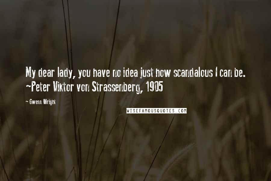 Gwenn Wright quotes: My dear lady, you have no idea just how scandalous I can be. ~Peter Viktor von Strassenberg, 1905