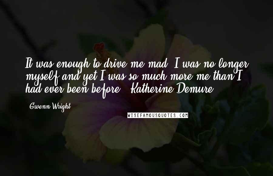 Gwenn Wright quotes: It was enough to drive me mad. I was no longer myself and yet I was so much more me than I had ever been before. ~Katherine Demure