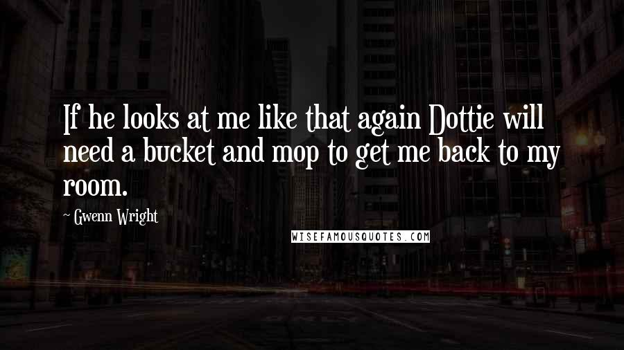 Gwenn Wright quotes: If he looks at me like that again Dottie will need a bucket and mop to get me back to my room.