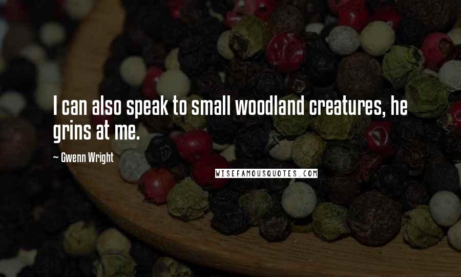 Gwenn Wright quotes: I can also speak to small woodland creatures, he grins at me.