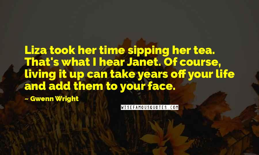 Gwenn Wright quotes: Liza took her time sipping her tea. That's what I hear Janet. Of course, living it up can take years off your life and add them to your face.
