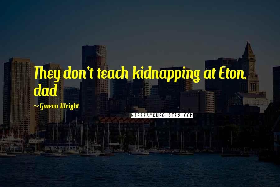 Gwenn Wright quotes: They don't teach kidnapping at Eton, dad