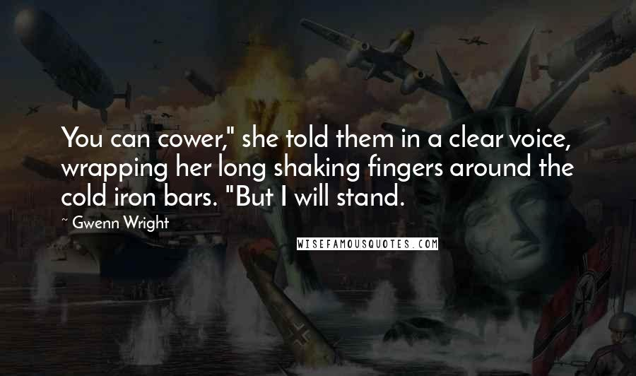 """Gwenn Wright quotes: You can cower,"""" she told them in a clear voice, wrapping her long shaking fingers around the cold iron bars. """"But I will stand."""