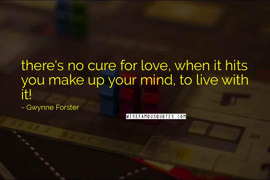 Gwynne Forster quotes: there's no cure for love, when it hits you make up your mind, to live with it!