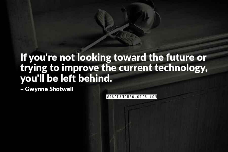 Gwynne Shotwell quotes: If you're not looking toward the future or trying to improve the current technology, you'll be left behind.