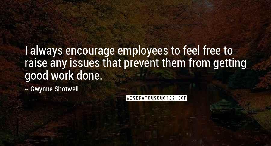 Gwynne Shotwell quotes: I always encourage employees to feel free to raise any issues that prevent them from getting good work done.