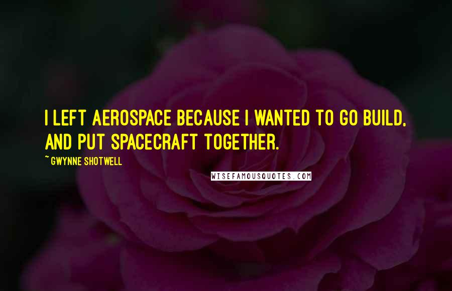 Gwynne Shotwell quotes: I left Aerospace because I wanted to go build, and put spacecraft together.