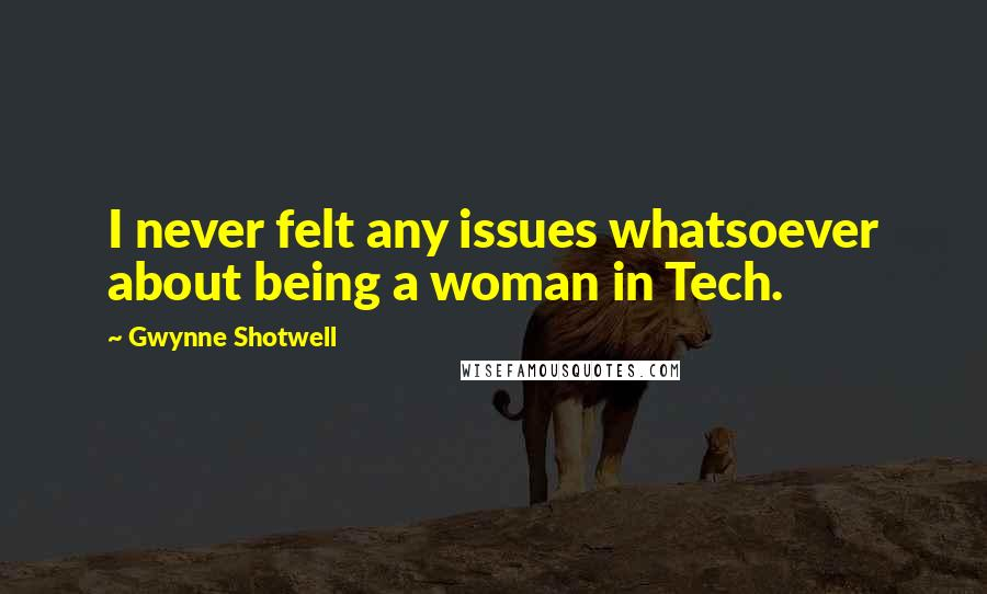 Gwynne Shotwell quotes: I never felt any issues whatsoever about being a woman in Tech.