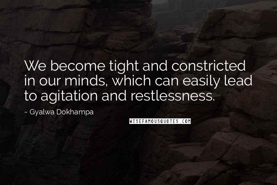 Gyalwa Dokhampa quotes: We become tight and constricted in our minds, which can easily lead to agitation and restlessness.