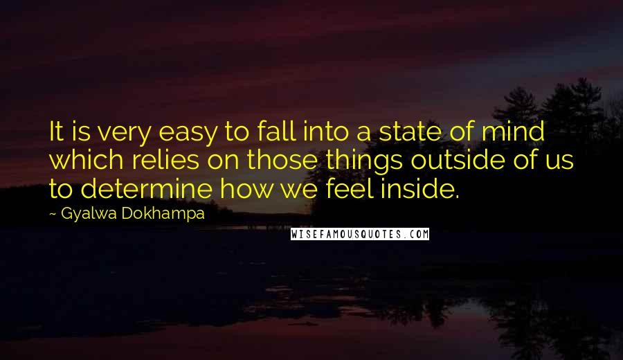 Gyalwa Dokhampa quotes: It is very easy to fall into a state of mind which relies on those things outside of us to determine how we feel inside.