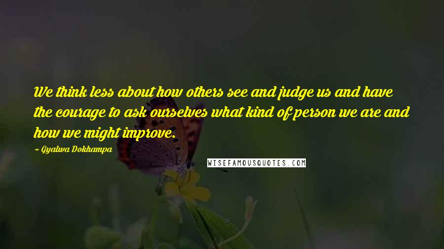 Gyalwa Dokhampa quotes: We think less about how others see and judge us and have the courage to ask ourselves what kind of person we are and how we might improve.