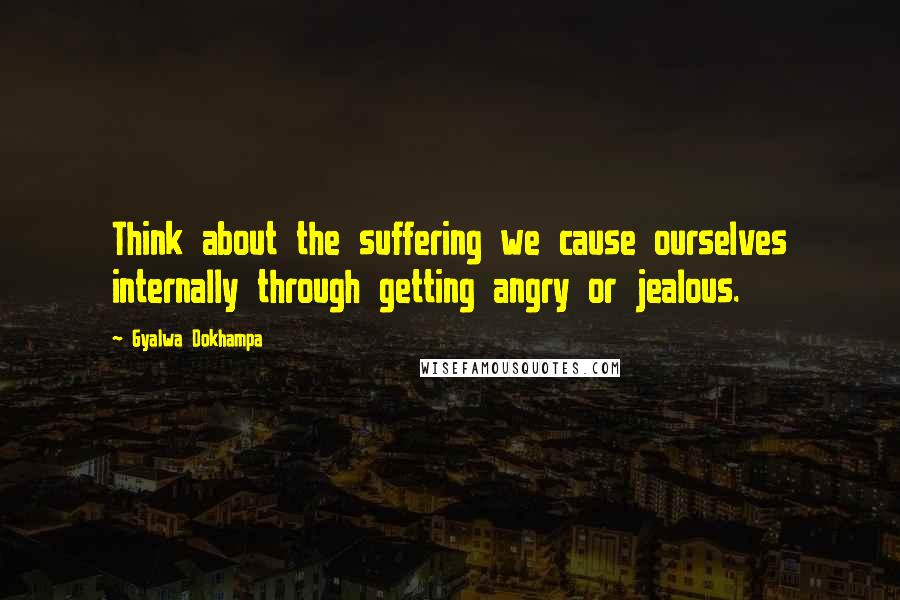 Gyalwa Dokhampa quotes: Think about the suffering we cause ourselves internally through getting angry or jealous.