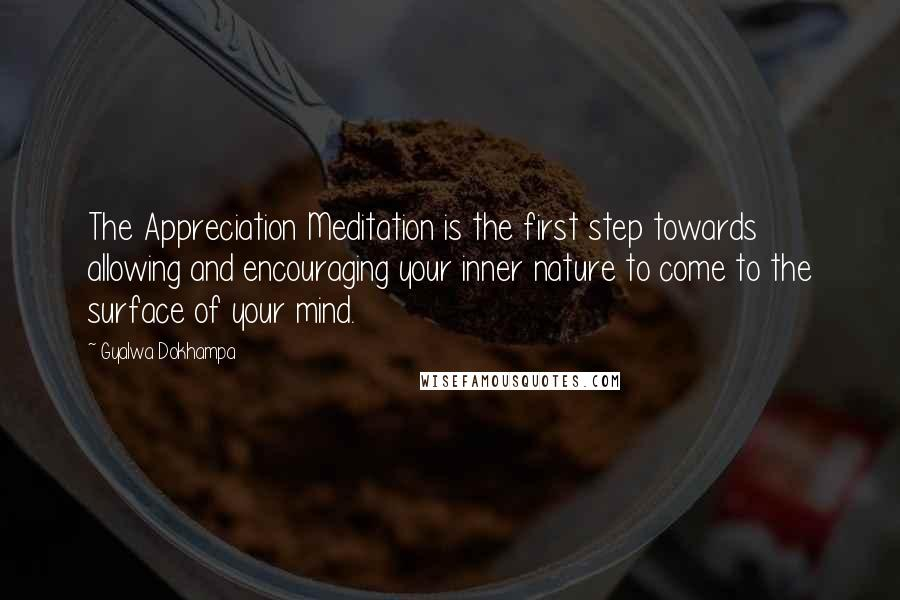 Gyalwa Dokhampa quotes: The Appreciation Meditation is the first step towards allowing and encouraging your inner nature to come to the surface of your mind.