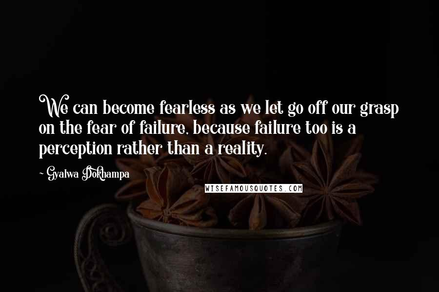 Gyalwa Dokhampa quotes: We can become fearless as we let go off our grasp on the fear of failure, because failure too is a perception rather than a reality.