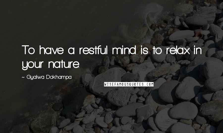 Gyalwa Dokhampa quotes: To have a restful mind is to relax in your nature.