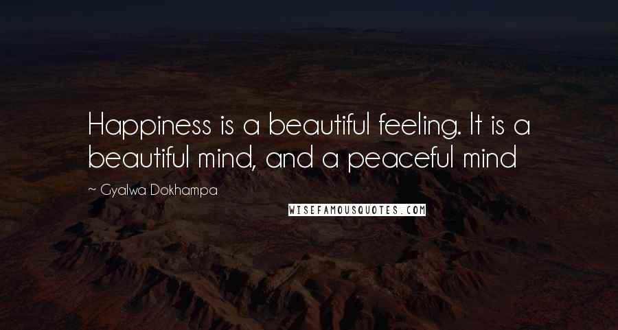Gyalwa Dokhampa quotes: Happiness is a beautiful feeling. It is a beautiful mind, and a peaceful mind