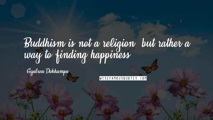 Gyalwa Dokhampa quotes: Buddhism is not a religion, but rather a way to finding happiness.