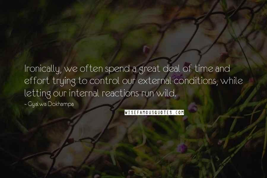 Gyalwa Dokhampa quotes: Ironically, we often spend a great deal of time and effort trying to control our external conditions, while letting our internal reactions run wild.