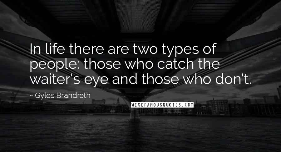 Gyles Brandreth quotes: In life there are two types of people: those who catch the waiter's eye and those who don't.