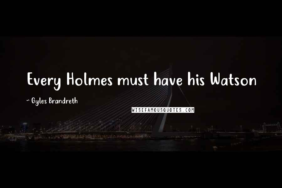 Gyles Brandreth quotes: Every Holmes must have his Watson