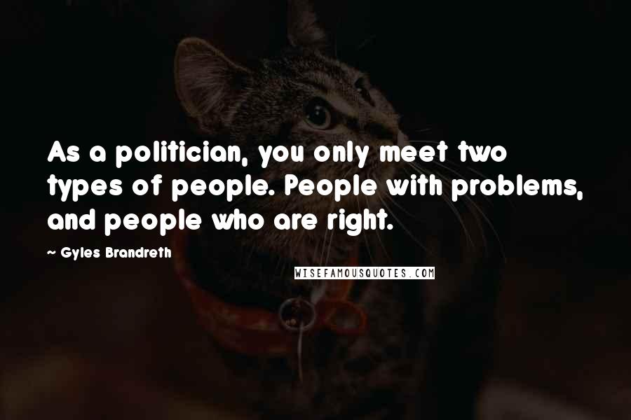 Gyles Brandreth quotes: As a politician, you only meet two types of people. People with problems, and people who are right.