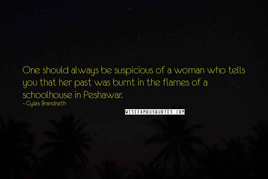 Gyles Brandreth quotes: One should always be suspicious of a woman who tells you that her past was burnt in the flames of a schoolhouse in Peshawar.