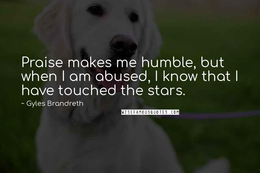 Gyles Brandreth quotes: Praise makes me humble, but when I am abused, I know that I have touched the stars.