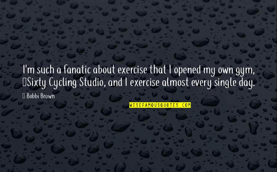 Gym Exercise Quotes By Bobbi Brown: I'm such a fanatic about exercise that I