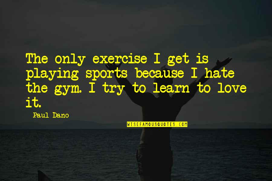 Gym Exercise Quotes By Paul Dano: The only exercise I get is playing sports